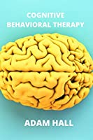 Cognitive Behavioral Therapy: A complete guide to learn how to overcome anxiety and depression