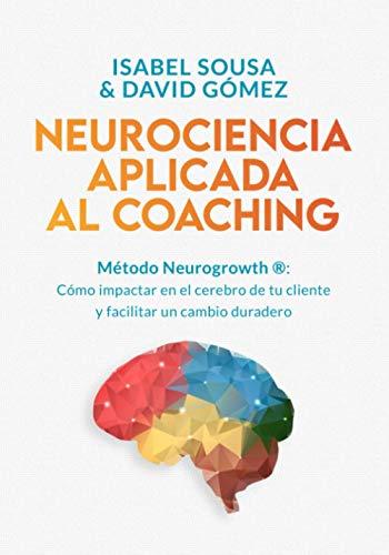 NEUROCIENCIA APLICADA AL COACHING: Método Neurogrowth: cómo impactar en el cerebro de tu cliente y facilitar un cambio duradero