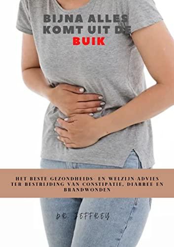 BIJNA ALLES KOMT UIT DE BUIK: HET BESTE GEZONDHEIDS- EN WELZIJN-ADVIES TER BESTRIJDING VAN CONSTIPATIE, DIARREE EN BRANDWONDEN (Dutch Edition)