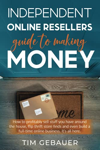 Independent Online Resellers Guide to Making Money: How to profitably sell stuff you have around the house, flip thrift store finds and even build a full-time online business.
