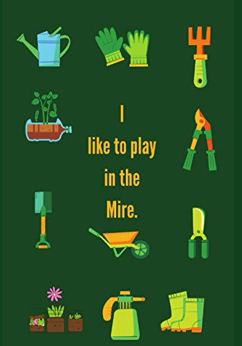 I Want To Play In The Mire.: Novelty Line Notebook / Journal College Rule Line, A Perfect Gift Item (7 x 10 inches) For Gardeners And Gardening Lovers ... of Your Work And Track Crop Performance.
