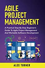Agile Project Management: A Practical Step-By-Step Beginner's Guide To Agile Project Management And Workable Software Development