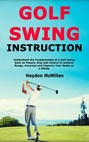 Golf Swing Instruction: Understand the Fundamentals of a Golf Swing Such as Posure, Grip and Control to Achieve Range, Accuracy and Improve Your Game as a Whole