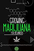 Growing Marijuana for Beginners: The Ultimate Guide to Grow Weed Outdoors and Indoors Every Season with Best PH Value and Nutrient Balance. Simple Tips and Techniques for Personal Cannabis Cultivation