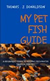 MY PET FISH GUIDE: A BEGINNER S GUIDE TO KEEPING FRESHWATER TROPICAL FISH PET:TREAMENT OF PET FISH DISEASES