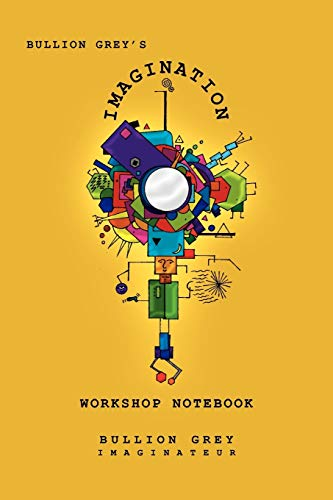 Bullion Grey's Imagination Workshop Notebook: Only Four Simple Ideas to Empower You to be More Creative Than You Ever Though Possible!