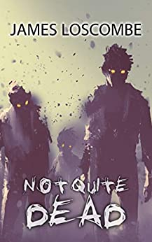 Not Quite Dead: A Zombie Horror Story by [James Loscombe]