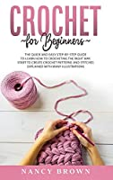 Crochet for Beginners: The Quick and Easy Step By Step Guide to Learn How to Crocheting the Right Way Without Frustrations. Crochet Patterns and Stitches Explained With Many Illustrations