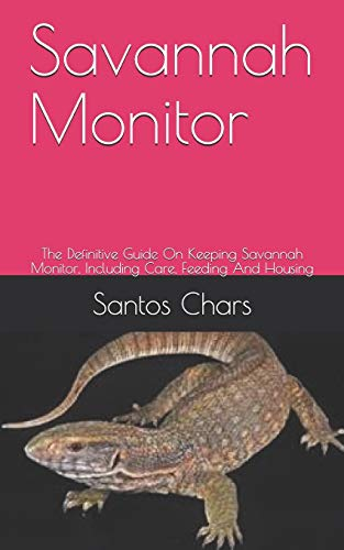 Savannah Monitor: The Definitive Guide On Keeping Savannah Monitor, Including Care, Feeding And Housing