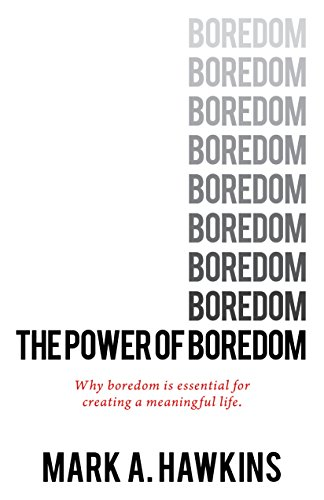 The Power of Boredom: Why Boredom is Essential for Creating a Meaningful Life (meaning of life, mindfulness, mindset, happiness, stress Book 1)