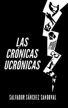 Las crónicas ucrónicas (Spanish Edition) by [Salvador Sánchez Sandoval]