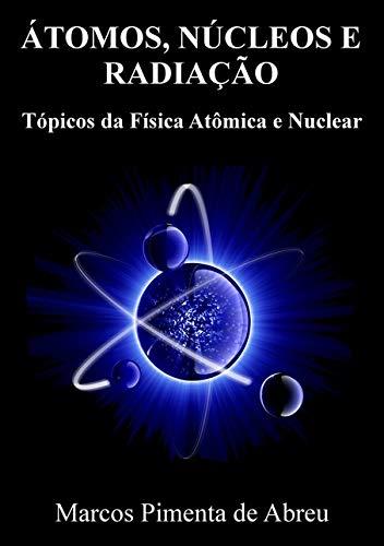 Átomos, Núcleos e Radiação. Tópicos da Física Atômica e Nuclear