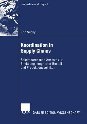Koordination in Supply Chains: Spieltheoretische Anstze zur Ermittlung integrierter Bestell- und Produktionspolitiken (Produktion und Logistik) (German Edition) by Eric Sucky(2004-02-24)