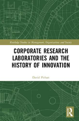 Corporate Research Laboratories and the History of Innovation (Routledge Studies in Management, Organizations and Society)
