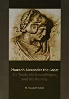 Pharaoh Alexander the Great: his Tomb, his Sarcophagus, and his Mummy