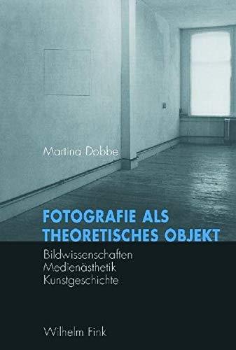 Fotografie als theoretisches Objekt: Bildwissenschaften - Medienästhetik - Kunstgeschichte: Bildwissenschaft - Medienästhetik - Kunstgeschichte