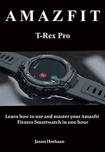AMAZFIT T-Rex Pro : Learn how to use and master your Amazfit Fitness Smartwatch in one hour (English Edition)