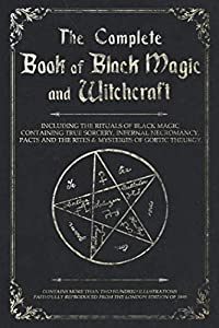 The Complete Book of Black Magic and Witchcraft: Including the rituals of Ceremonial Magic, Exorcism, True Sorcery and Infernal Necromancy