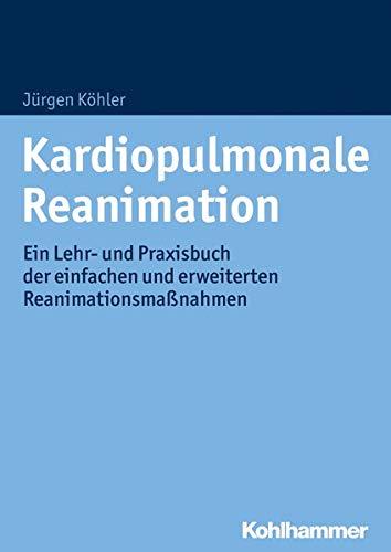 Kardiopulmonale Reanimation: Ein Lehr- und Praxisbuch der einfachen und erweiterten Reanimationsmaßnahmen