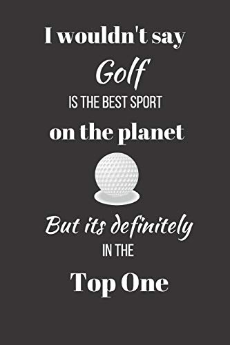 I wouldn't say Golf is the Best Sport on the Planet. But its definitely in the Top One.: Funny Novelty Golf Enthusiast Gift - Small Lined Notebook - (6