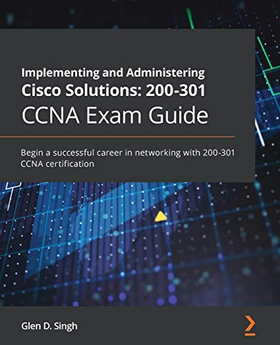 Implementing and Administering Cisco Solutions: 200-301 CCNA Exam Guide: Begin a successful career in networking with 200-301 CCNA certification
