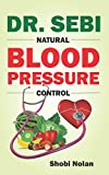 DR. SEBI NATURAL BLOOD PRESSURE CONTROL: How To Naturally Lower High Blood Pressure Down Through Dr. Sebi Alkaline Diet Guide And Approved Herbs And Products For Hypertension