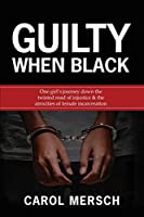 Guilty When Black: One Girl's Journey Down the Twisted Road of Injustice & The Atrocities of Female Incarceration