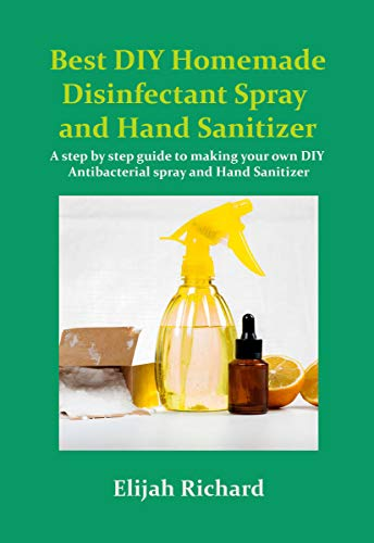 Best DIY Homemade disinfectant Spray and Hand Sanitizer: A step by step guide to making your own DIY Antibacterial Spray and Hand Sanitizer (English Edition)