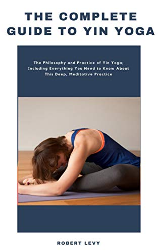 The Complete Guide to Yin Yoga: The Philosophy and Practice of Yin Yoga; Including Everything You Need to Know About This Deep, Meditative Practice (English Edition)