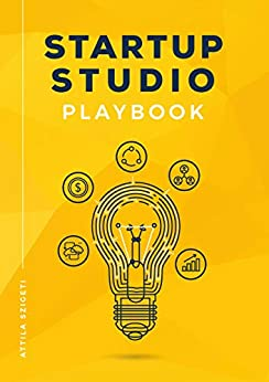 Startup Studio Playbook: For entrepreneurs, pioneers and creators who want to build ventures faster and with higher chance of success. Master the studio framework and start building. by [Attila Szigeti]
