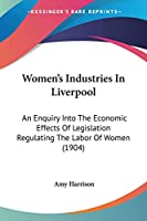 Women's Industries in Liverpool: An Enquiry into the Economic Effects of Legislation Regulating the Labor of Women