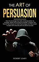 The Art of Persuasion: How to Leverage the Skills of Manipulation to Analyze, Read and Influence People. Unleash the Secret Techniques of Dark Psychology and Persuasion to Deal with Anyone and Achieve Success