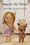 Amigurumi Dolls Patterns: Guide to Make Cute Dolls for Your Kids: Dolls Crocheted Patterns (English Edition)
