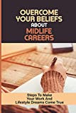 Overcome Your Beliefs About Midlife Careers: Steps To Make Your Work And Lifestyle Dreams Come True: Overcome The Six Primary Fears