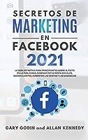 Secretos de Marketing En Facebook 2021: La guía definitiva para principiantes sobre el éxito en la publicidad, dominar estas redes sociales, ganar clientes, aumentar las ventas y las ganancias