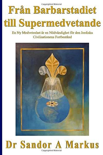 Från Barbarstadiet till Supermedvetande: En ny Medvetenhet är en Nödvändighet för den Jordiska Civilisationens Fortbestånd