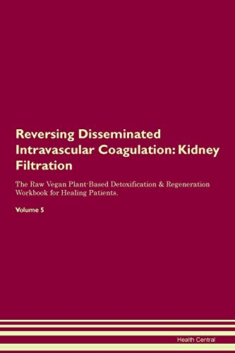 Reversing Disseminated Intravascular Coagulation: Kidney Filtration The Raw Vegan Plant-Based Detoxification & Regeneration Workbook for Healing Patients. Volume 5