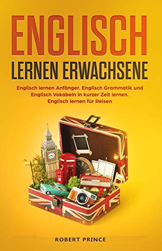 Englisch lernen Erwachsene: Englisch lernen Anfänger. Englisch Grammatik und Englisch Vokabeln in kurzer Zeit lernen. Englisch lernen für Reisen.
