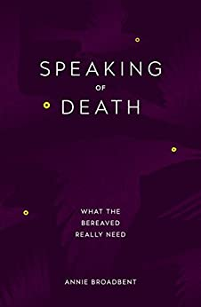 Speaking of Death: What the Bereaved Really Need by [Annie Broadbent]