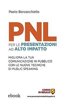 PNL per le presentazioni ad alto impatto: Migliora la tua comunicazione in pubblico con le nuove tecniche di public speaking di [Paolo Borzacchiello]
