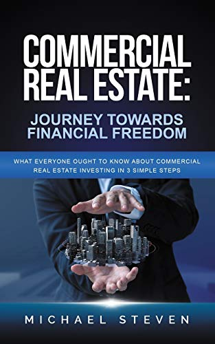 Real Estate Investing Books! - Commercial Real Estate: Journey Towards Financial Freedom: What Everyone Ought To Know About Commercial Real Estate Investing in 3 Simple Steps