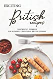 Exciting British Recipes: Trustworthy Cookbook for Authentic Traditional British Cooking