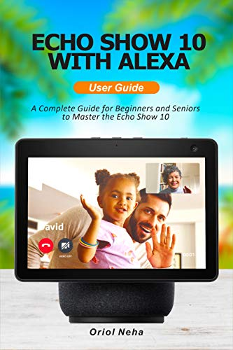 Echo show 10 with Alexa User Guide: A Complete Guide for Beginners and Seniors to Master the Echo Show 10 (English Edition)