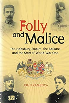 [John Zametica]のFolly and Malice: The Habsburg Empire, the Balkans and the Start of World War One (English Edition)