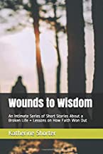 Wounds to Wisdom: An Intimate Series of Short Stories About a Broken Life + Lessons on How Faith Won Out