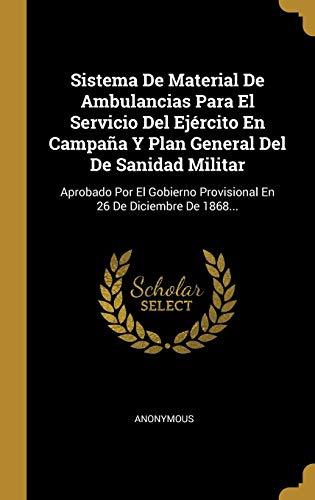 Sistema De Material De Ambulancias Para El Servicio Del Ejército En Campaña Y Plan General Del De Sanidad Militar: Aprobado Por El Gobierno Provisional En 26 De Diciembre De 1868...