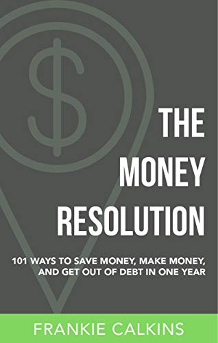 Book: The Money Resolution - 101 Ways To Save Money, Make Money & Get Out Of Debt In One Year by Franklin Lee Calkins