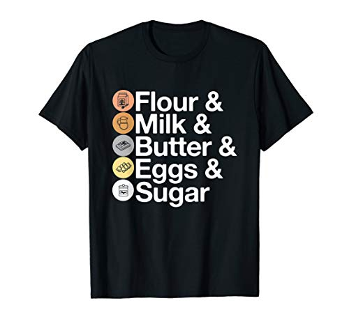Flour & Milk & Butter & Eggs & Sugar! Funny Baking T-Shirt