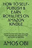 HOW TO SELF- PUBLISH & EARN ROYALTIES ON AMAZON KINDLE: STEPS TO WRITING AND SELLING YOUR BOOKS ON AMAZON FOR AUTHORS & WRITERS