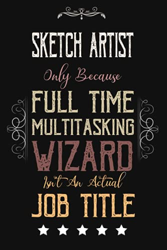Sketch Artist Only Because Full Time Multitasking Wizard Isn't An Actual Job Title: Funny Appreciation ,Thank You , Retirement Gift and Vintage Notebook & Journal Present for Sketch Artist Birthday -  Independently published